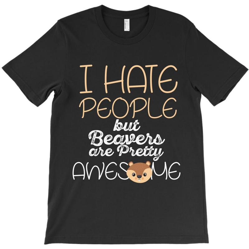 I Hate People But Beavers Are Pretty Awesome T-shirt | Artistshot