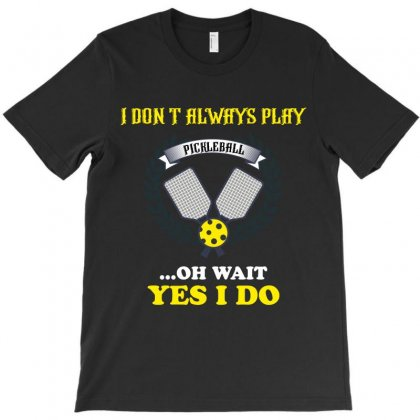 I Dont Always Play Pickleball ...oh Wait Yes I Do T-shirt Designed By Wizarts