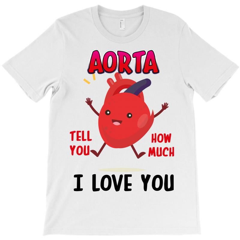 Aorta Tell You How Much I Love You T-shirt | Artistshot