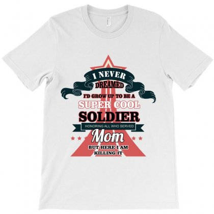 I Never Dreamed I'd Grow Up To Be A Super Cool Soldier Mom T-shirt Designed By Wizarts