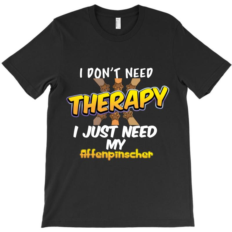 I Don't Need Therapy I Just Need My Affenpinscher T-shirt | Artistshot