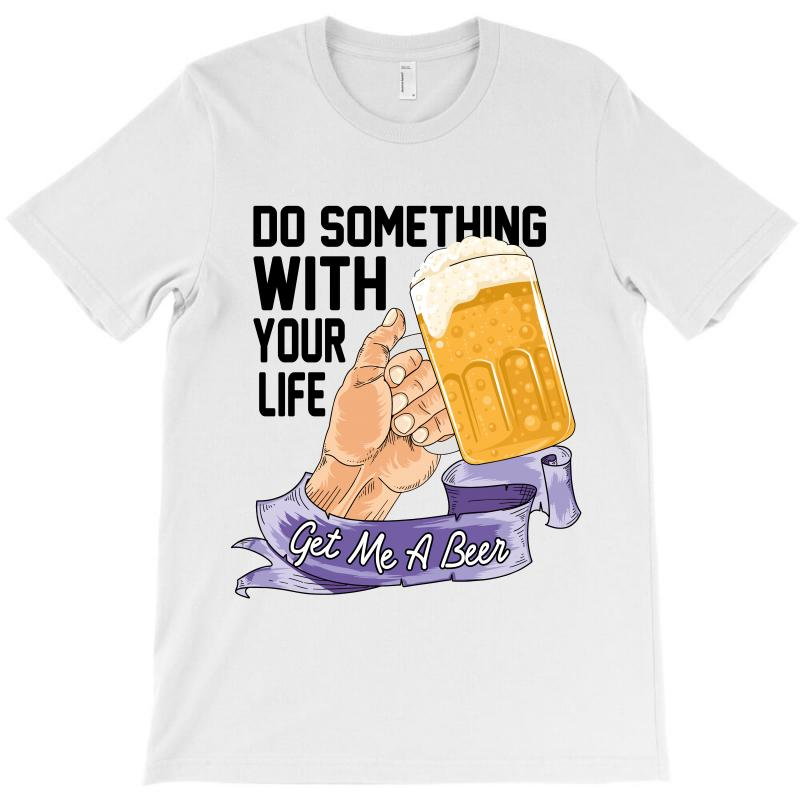 Do Something With Your Life Get Me A Beer T-shirt | Artistshot