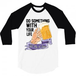 do something with your life get me a beer 3/4 Sleeve Shirt | Artistshot