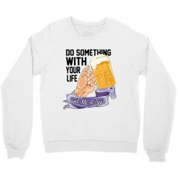 do something with your life get me a beer Crewneck Sweatshirt | Artistshot