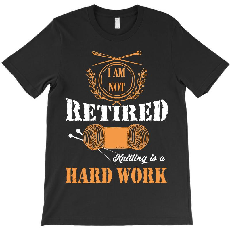 I Am Not Retired Knitting Is A Hard Work T-shirt | Artistshot