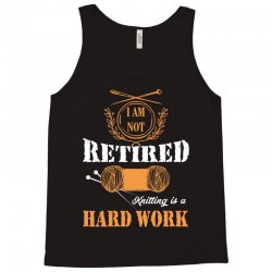 i am not retired knitting is a hard work Tank Top | Artistshot