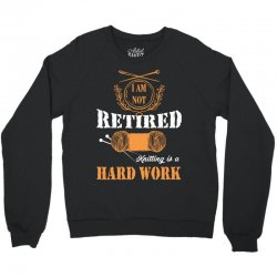 i am not retired knitting is a hard work Crewneck Sweatshirt | Artistshot