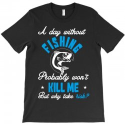 a day without fishing probably won't kill me but why take risk T-Shirt   Artistshot