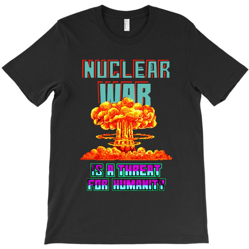 Nuclear War Is A Threat For Humanity T-shirt | Artistshot