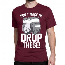 don't make me drop these hockey gloves athletic party sports humor Classic T-shirt | Artistshot