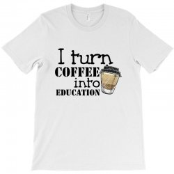 i turn coffee into education for light T-Shirt | Artistshot