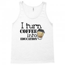 i turn coffee into education for light Tank Top | Artistshot
