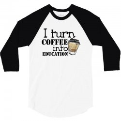 i turn coffee into education for light 3/4 Sleeve Shirt | Artistshot