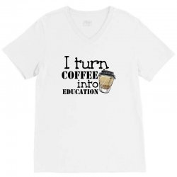 i turn coffee into education for light V-Neck Tee | Artistshot