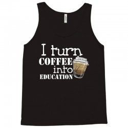 i turn coffee into education for dark Tank Top | Artistshot