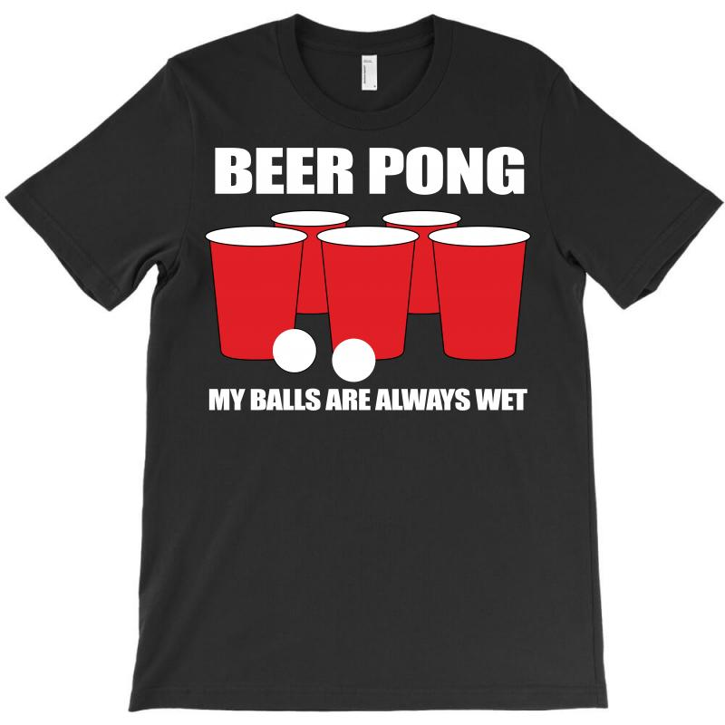 Beer Pong My Balls Are Always Wet T-shirt | Artistshot