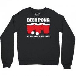 Beer Pong My Balls Are Always Wet Crewneck Sweatshirt | Artistshot