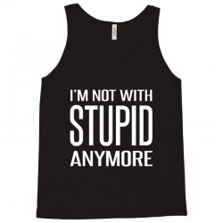 I'm Not With Stupid Anymore Tank Top | Artistshot