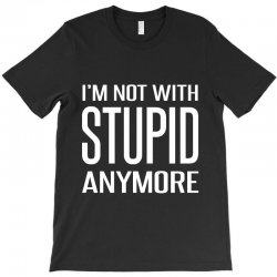 I'm Not With Stupid Anymore T-Shirt | Artistshot