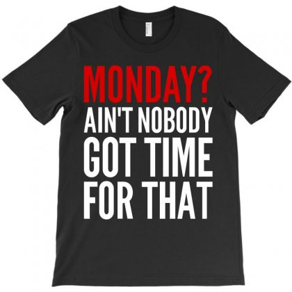 Monday Ain't Nobody Got Time For That T-shirt Designed By Motleymind