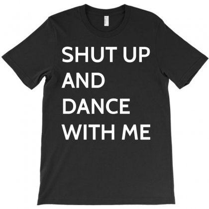 Shut Up And Dance With Me T-shirt Designed By Paverceat