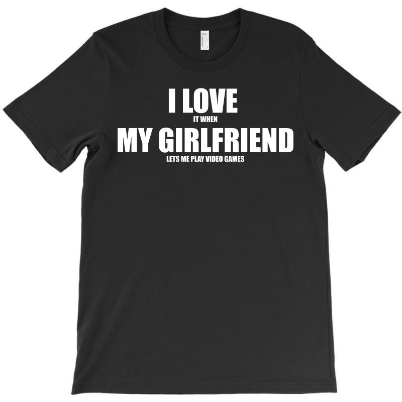 I Love It When My Girlfriend Lets Me Play Video Games T-shirt | Artistshot