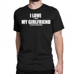 i love it when my girlfriend lets me play video games Classic T-shirt | Artistshot