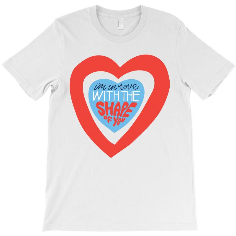 I'm In Love With The Shape Of You T-shirt | Artistshot