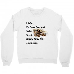 i swim... i am faster than land turtles trough floating in the sea   . Crewneck Sweatshirt | Artistshot