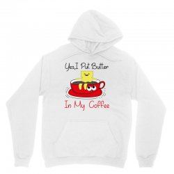 yes, i put butter in my coffee Unisex Hoodie | Artistshot