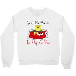 yes, i put butter in my coffee Crewneck Sweatshirt | Artistshot