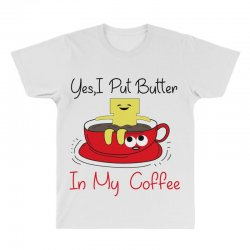 yes, i put butter in my coffee All Over Men's T-shirt | Artistshot