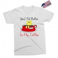 yes, i put butter in my coffee Exclusive T-shirt | Artistshot