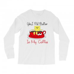 yes, i put butter in my coffee Long Sleeve Shirts | Artistshot