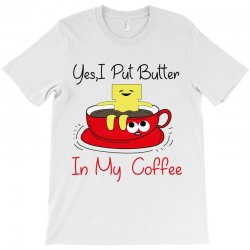 yes, i put butter in my coffee T-Shirt | Artistshot