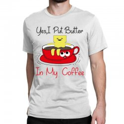 yes, i put butter in my coffee Classic T-shirt | Artistshot