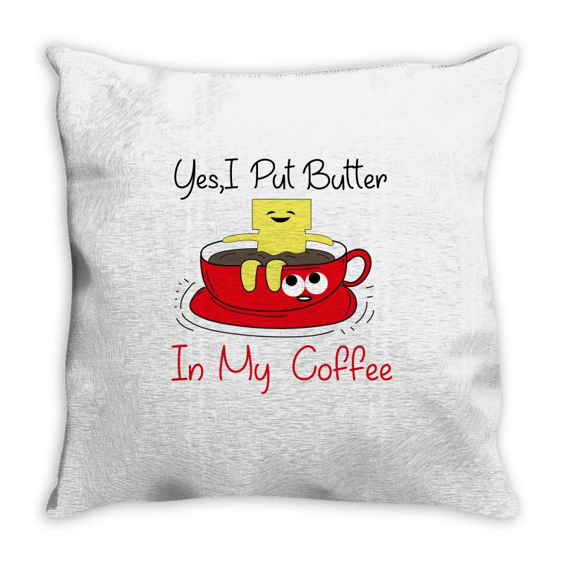 Yes, I Put Butter In My Coffee Throw Pillow | Artistshot