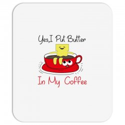 yes, i put butter in my coffee Mousepad | Artistshot