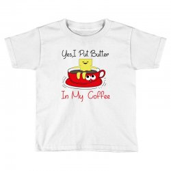yes, i put butter in my coffee Toddler T-shirt | Artistshot