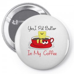 yes, i put butter in my coffee Pin-back button | Artistshot