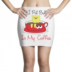 yes, i put butter in my coffee Mini Skirts | Artistshot