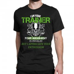 i am your trainer your argument is invalid but i appreciate your enthu Classic T-shirt | Artistshot