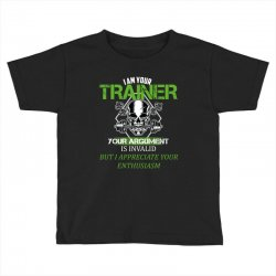 i am your trainer your argument is invalid but i appreciate your enthu Toddler T-shirt | Artistshot