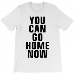 you can go home now (black) T-Shirt | Artistshot