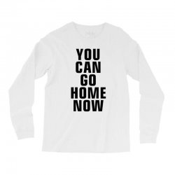 you can go home now (black) Long Sleeve Shirts | Artistshot