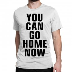 you can go home now (black) Classic T-shirt | Artistshot