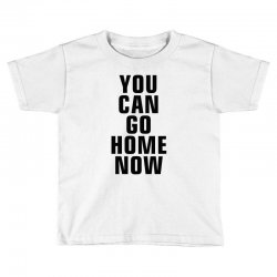 you can go home now (black) Toddler T-shirt | Artistshot