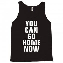 you can go home now Tank Top | Artistshot
