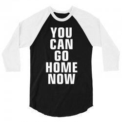 you can go home now 3/4 Sleeve Shirt | Artistshot