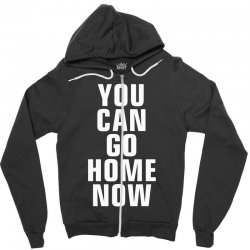 you can go home now Zipper Hoodie | Artistshot
